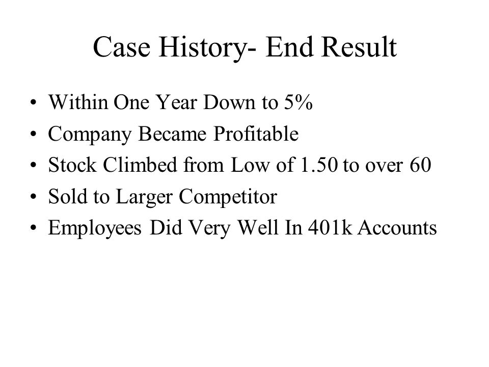 Case History- End Result Within One Year Down to 5% Company Became Profitable Stock Climbed from Low of 1.50 to over 60 Sold to Larger Competitor Employees Did Very Well In 401k Accounts