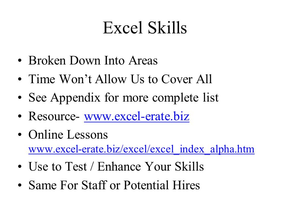 Excel Skills Broken Down Into Areas Time Wont Allow Us to Cover All See Appendix for more complete list Resource- www.excel-erate.biz Online Lessons www.excel-erate.biz/excel/excel_index_alpha.htm Use to Test / Enhance Your Skills Same For Staff or Potential Hires