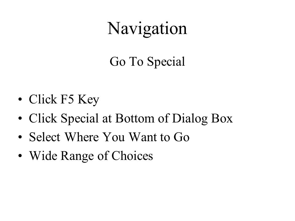 Navigation Go To Special Click F5 Key Click Special at Bottom of Dialog Box Select Where You Want to Go Wide Range of Choices