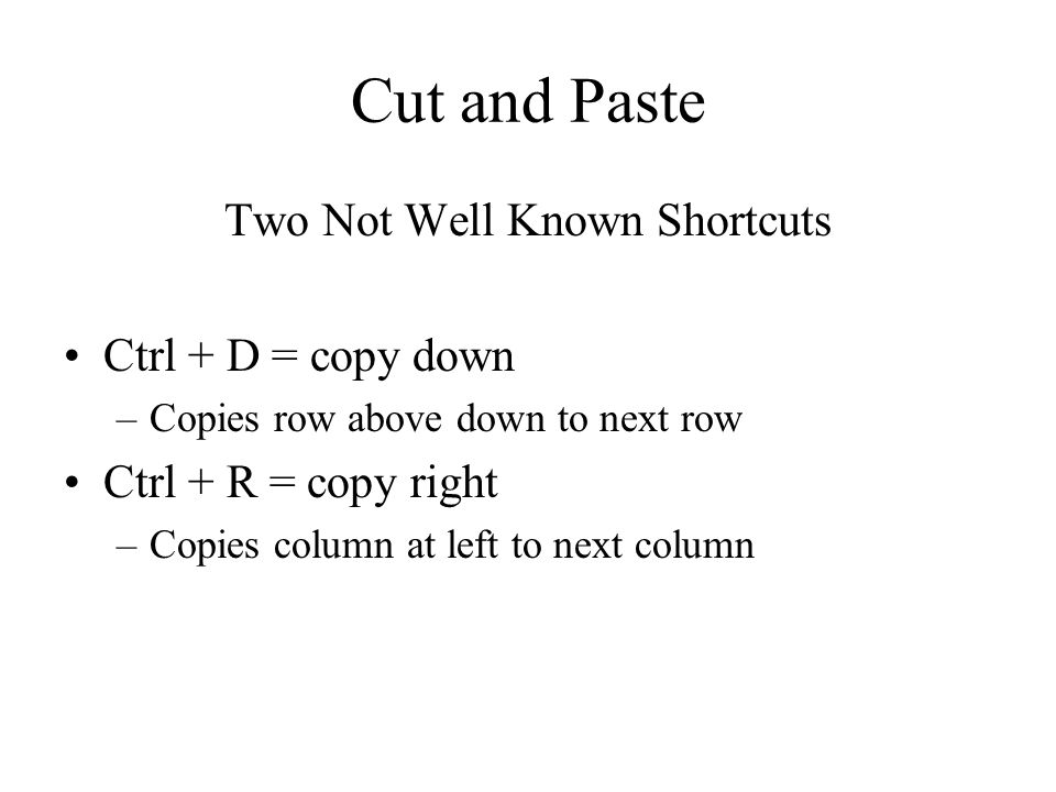Cut and Paste Two Not Well Known Shortcuts Ctrl + D = copy down –Copies row above down to next row Ctrl + R = copy right –Copies column at left to next column
