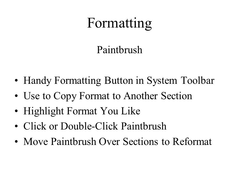 Formatting Paintbrush Handy Formatting Button in System Toolbar Use to Copy Format to Another Section Highlight Format You Like Click or Double-Click Paintbrush Move Paintbrush Over Sections to Reformat
