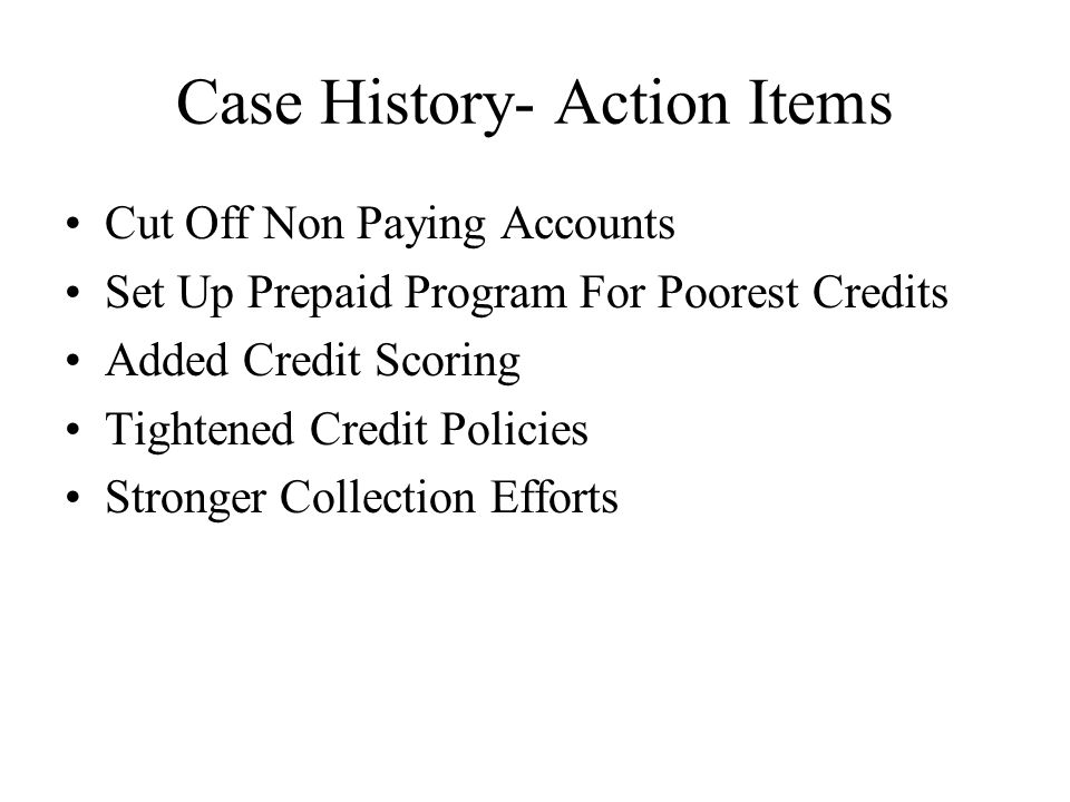Case History- Action Items Cut Off Non Paying Accounts Set Up Prepaid Program For Poorest Credits Added Credit Scoring Tightened Credit Policies Stronger Collection Efforts