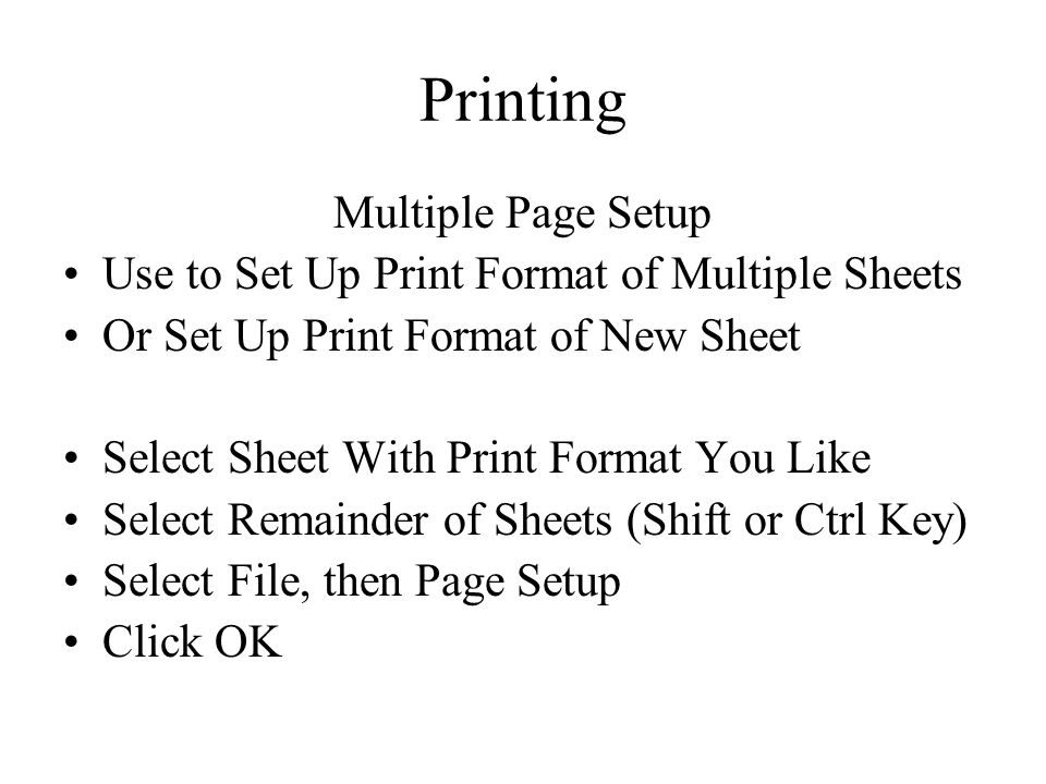 Printing Multiple Page Setup Use to Set Up Print Format of Multiple Sheets Or Set Up Print Format of New Sheet Select Sheet With Print Format You Like Select Remainder of Sheets (Shift or Ctrl Key) Select File, then Page Setup Click OK