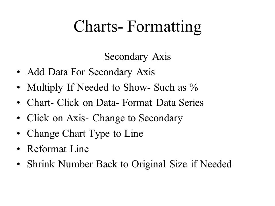 Charts- Formatting Secondary Axis Add Data For Secondary Axis Multiply If Needed to Show- Such as % Chart- Click on Data- Format Data Series Click on Axis- Change to Secondary Change Chart Type to Line Reformat Line Shrink Number Back to Original Size if Needed