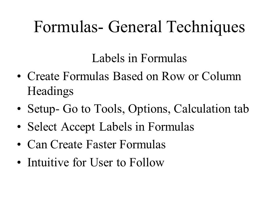 Formulas- General Techniques Labels in Formulas Create Formulas Based on Row or Column Headings Setup- Go to Tools, Options, Calculation tab Select Accept Labels in Formulas Can Create Faster Formulas Intuitive for User to Follow