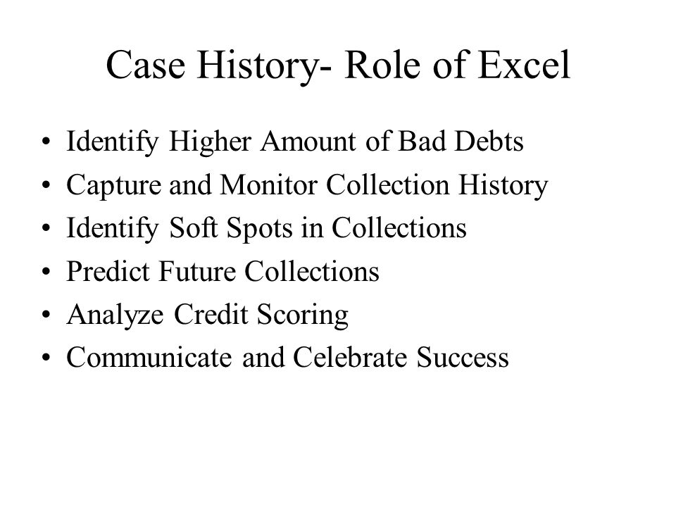 Case History- Role of Excel Identify Higher Amount of Bad Debts Capture and Monitor Collection History Identify Soft Spots in Collections Predict Future Collections Analyze Credit Scoring Communicate and Celebrate Success