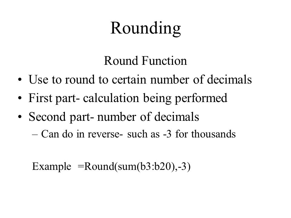 Rounding Round Function Use to round to certain number of decimals First part- calculation being performed Second part- number of decimals –Can do in reverse- such as -3 for thousands Example =Round(sum(b3:b20),-3)