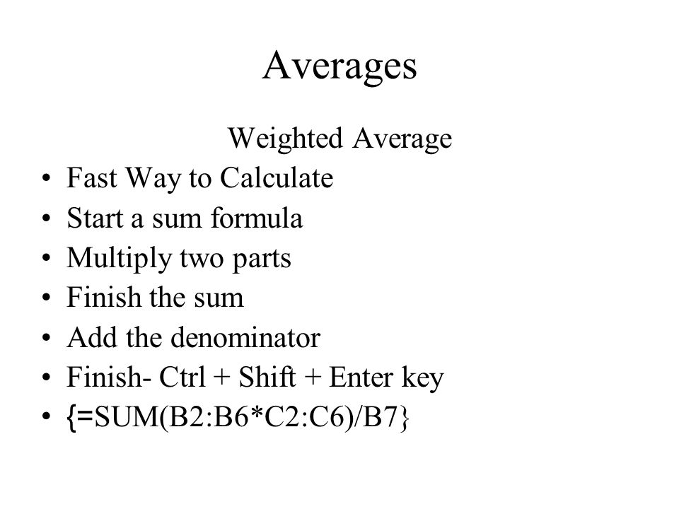 Averages Weighted Average Fast Way to Calculate Start a sum formula Multiply two parts Finish the sum Add the denominator Finish- Ctrl + Shift + Enter key {= SUM(B2:B6*C2:C6)/B7}