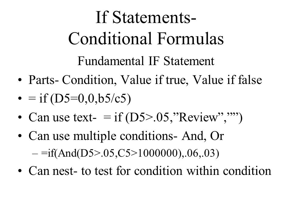 If Statements- Conditional Formulas Fundamental IF Statement Parts- Condition, Value if true, Value if false = if (D5=0,0,b5/c5) Can use text- = if (D5>.05,Review,) Can use multiple conditions- And, Or –=if(And(D5>.05,C5>1000000),.06,.03) Can nest- to test for condition within condition