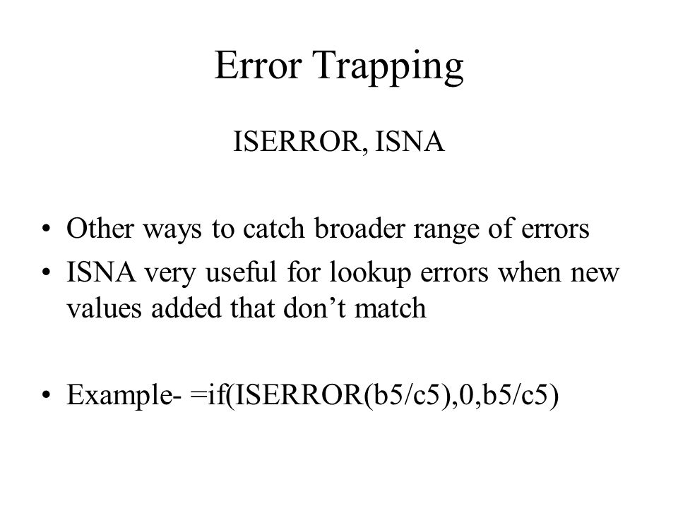 Error Trapping ISERROR, ISNA Other ways to catch broader range of errors ISNA very useful for lookup errors when new values added that dont match Example- =if(ISERROR(b5/c5),0,b5/c5)