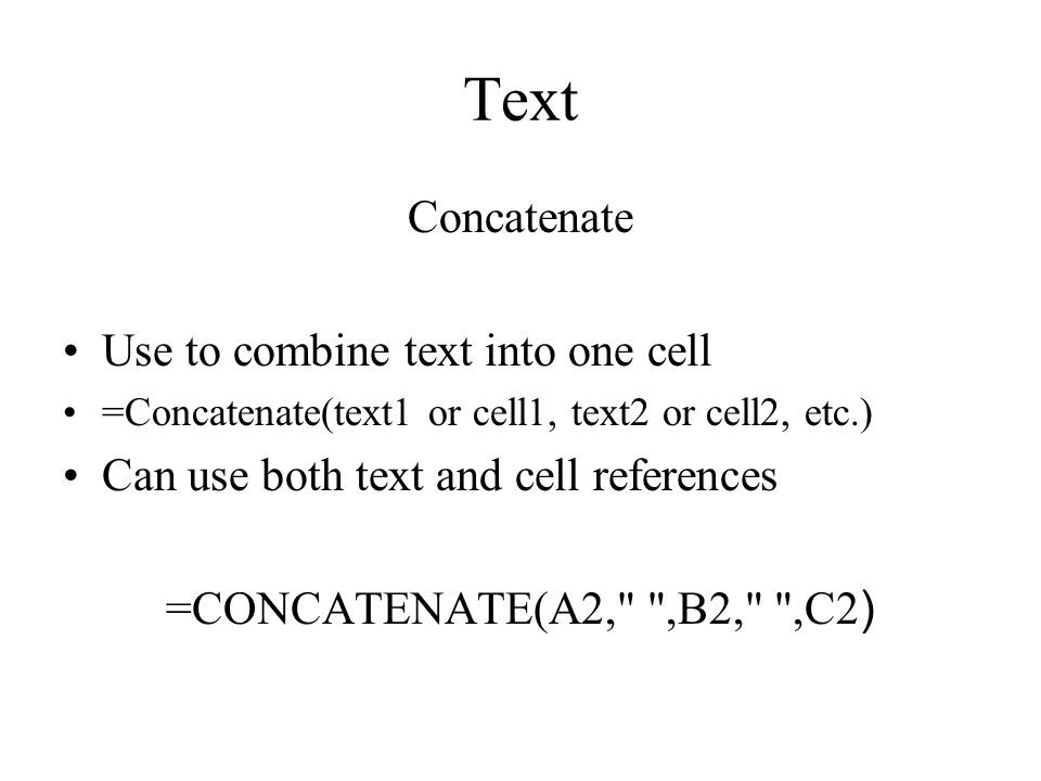 Text Concatenate Use to combine text into one cell =Concatenate(text1 or cell1, text2 or cell2, etc.) Can use both text and cell references =CONCATENATE(A2, ,B2, ,C2 )