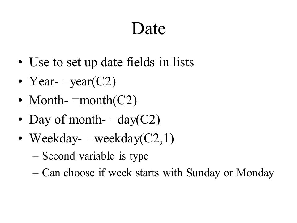 Date Use to set up date fields in lists Year- =year(C2) Month- =month(C2) Day of month- =day(C2) Weekday- =weekday(C2,1) –Second variable is type –Can choose if week starts with Sunday or Monday