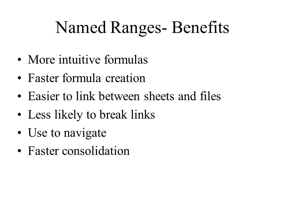 Named Ranges- Benefits More intuitive formulas Faster formula creation Easier to link between sheets and files Less likely to break links Use to navigate Faster consolidation