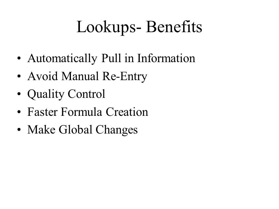 Lookups- Benefits Automatically Pull in Information Avoid Manual Re-Entry Quality Control Faster Formula Creation Make Global Changes