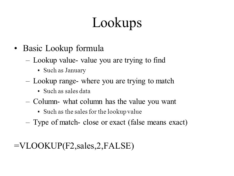 Lookups Basic Lookup formula –Lookup value- value you are trying to find Such as January –Lookup range- where you are trying to match Such as sales data –Column- what column has the value you want Such as the sales for the lookup value –Type of match- close or exact (false means exact) =VLOOKUP(F2,sales,2,FALSE)