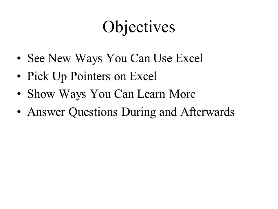 Objectives See New Ways You Can Use Excel Pick Up Pointers on Excel Show Ways You Can Learn More Answer Questions During and Afterwards