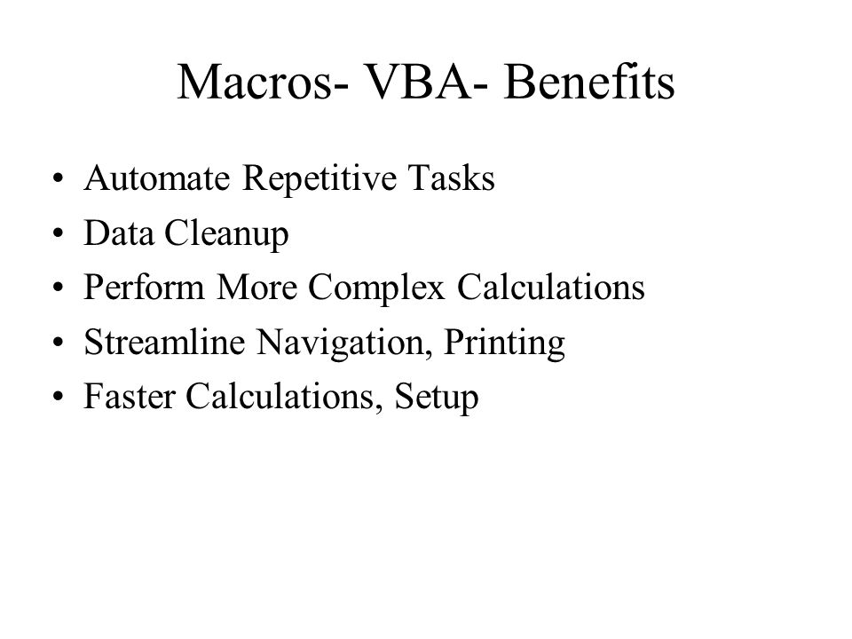 Macros- VBA- Benefits Automate Repetitive Tasks Data Cleanup Perform More Complex Calculations Streamline Navigation, Printing Faster Calculations, Setup