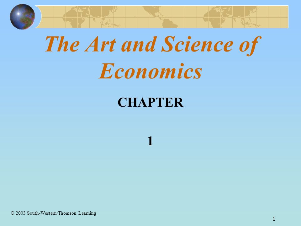 1 The Art and Science of Economics CHAPTER 1 © 2003 South-Western/Thomson Learning