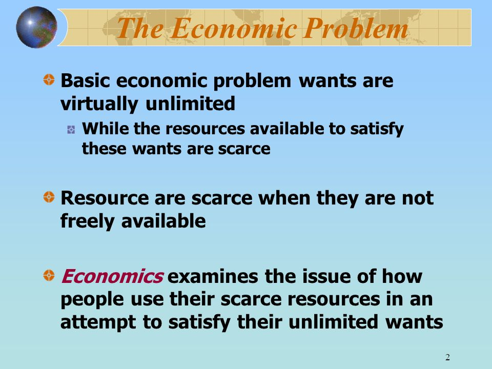 2 The Economic Problem Basic economic problem wants are virtually unlimited While the resources available to satisfy these wants are scarce Resource are scarce when they are not freely available Economics examines the issue of how people use their scarce resources in an attempt to satisfy their unlimited wants