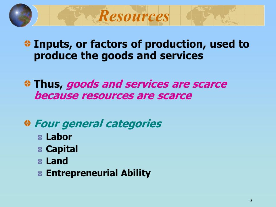 3 Resources Inputs, or factors of production, used to produce the goods and services Thus, goods and services are scarce because resources are scarce Four general categories Labor Capital Land Entrepreneurial Ability