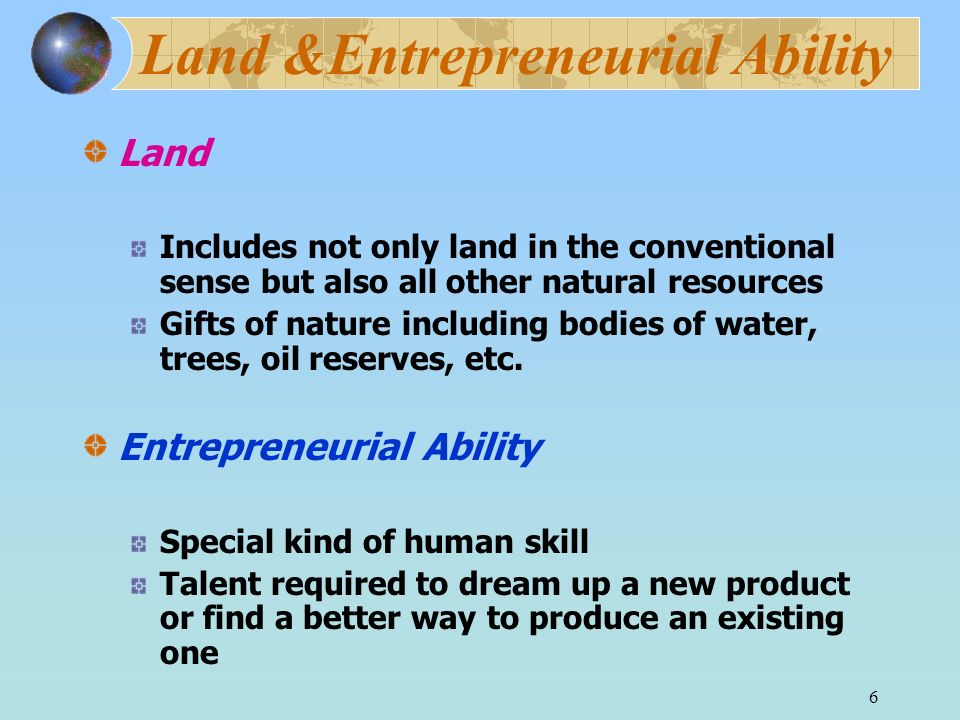 6 Land &Entrepreneurial Ability Land Includes not only land in the conventional sense but also all other natural resources Gifts of nature including bodies of water, trees, oil reserves, etc.