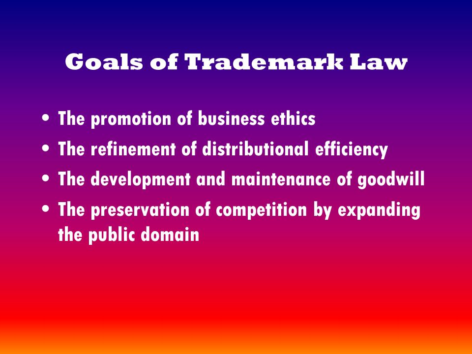 Goals of Trademark Law The promotion of business ethics The refinement of distributional efficiency The development and maintenance of goodwill The preservation of competition by expanding the public domain