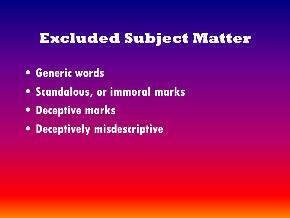 Excluded Subject Matter Generic words Scandalous, or immoral marks Deceptive marks Deceptively misdescriptive