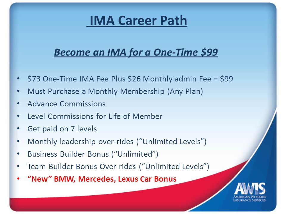 IMA Career Path Become an IMA for a One-Time $99 $73 One-Time IMA Fee Plus $26 Monthly admin Fee = $99 Must Purchase a Monthly Membership (Any Plan) Advance Commissions Level Commissions for Life of Member Get paid on 7 levels Monthly leadership over-rides (Unlimited Levels) Business Builder Bonus (Unlimited) Team Builder Bonus Over-rides (Unlimited Levels) New BMW, Mercedes, Lexus Car Bonus