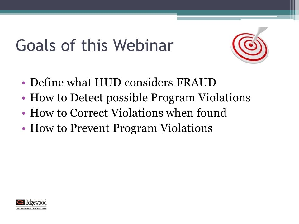 Goals of this Webinar Define what HUD considers FRAUD How to Detect possible Program Violations How to Correct Violations when found How to Prevent Program Violations