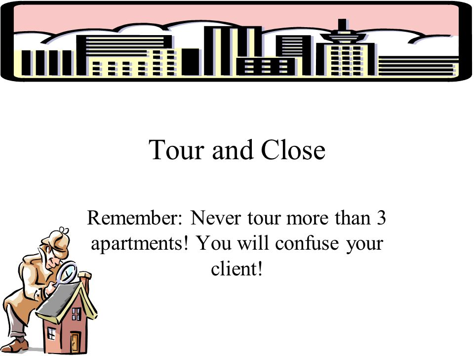 Tour and Close Remember: Never tour more than 3 apartments! You will confuse your client!
