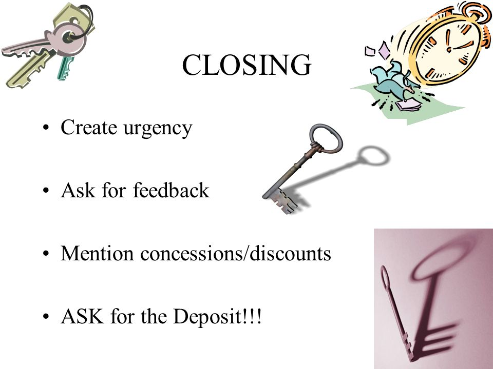CLOSING Create urgency Ask for feedback Mention concessions/discounts ASK for the Deposit!!!