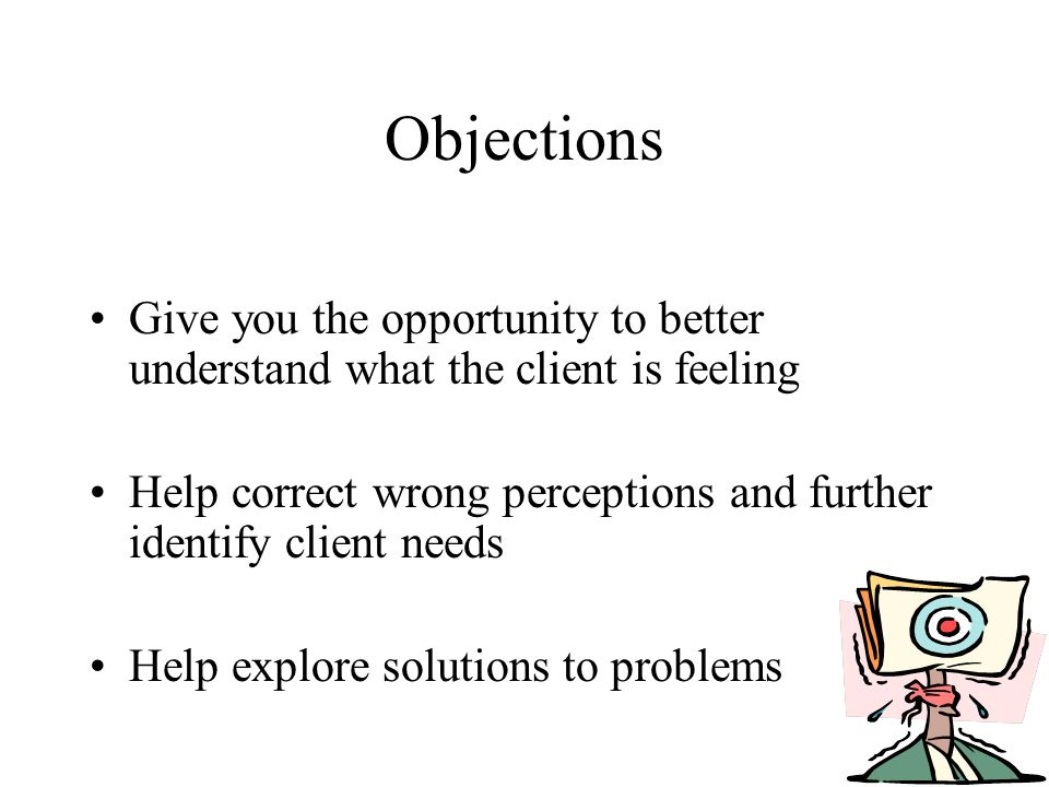Objections Give you the opportunity to better understand what the client is feeling Help correct wrong perceptions and further identify client needs Help explore solutions to problems
