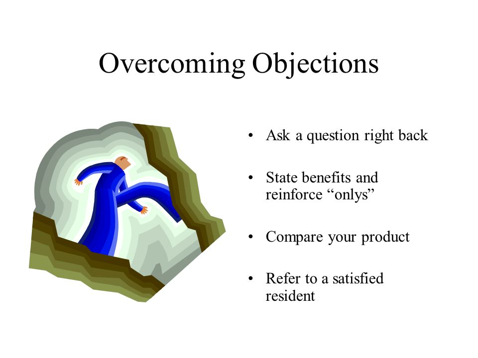 Overcoming Objections Ask a question right back State benefits and reinforce onlys Compare your product Refer to a satisfied resident