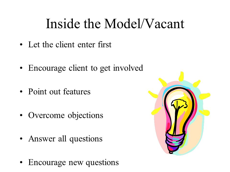 Inside the Model/Vacant Let the client enter first Encourage client to get involved Point out features Overcome objections Answer all questions Encourage new questions