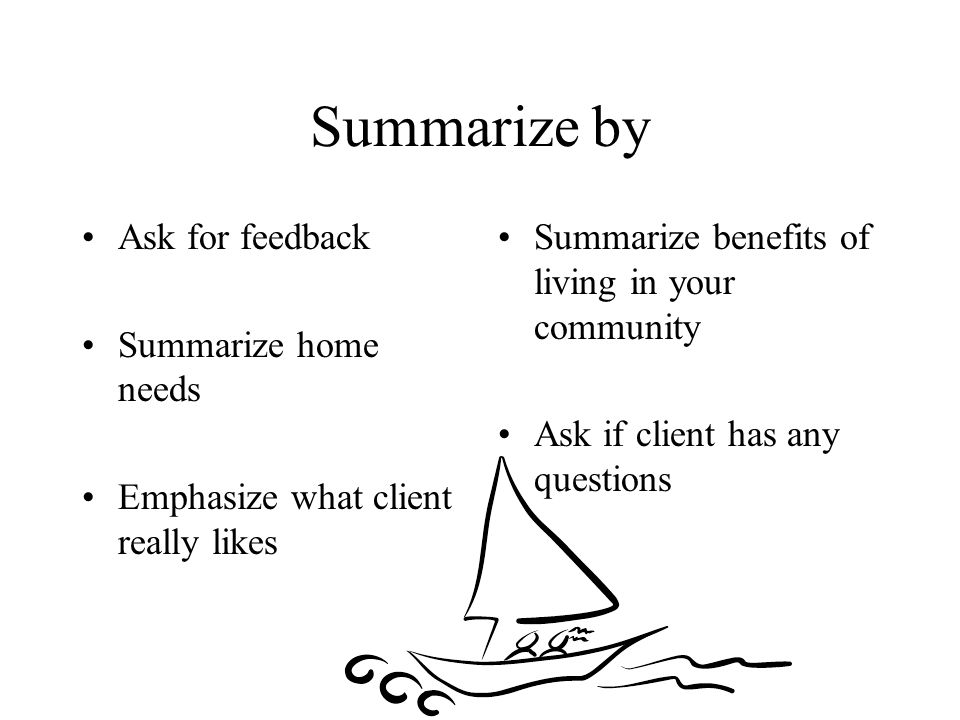 Summarize by Ask for feedback Summarize home needs Emphasize what client really likes Summarize benefits of living in your community Ask if client has any questions