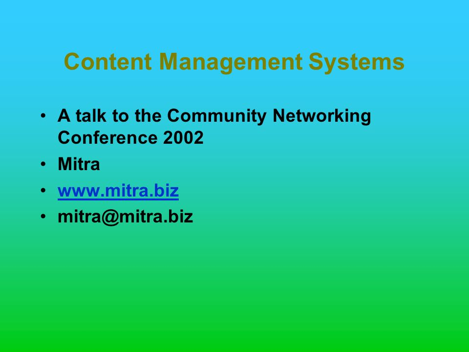 Content Management Systems A talk to the Community Networking Conference 2002 Mitra www.mitra.biz mitra@mitra.biz