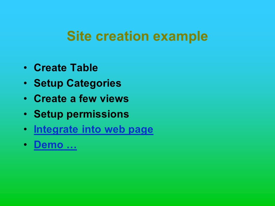 Site creation example Create Table Setup Categories Create a few views Setup permissions Integrate into web page Demo …