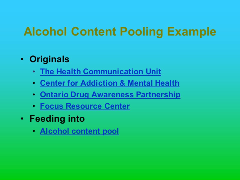 Alcohol Content Pooling Example Originals The Health Communication Unit Center for Addiction & Mental Health Ontario Drug Awareness Partnership Focus Resource Center Feeding into Alcohol content pool