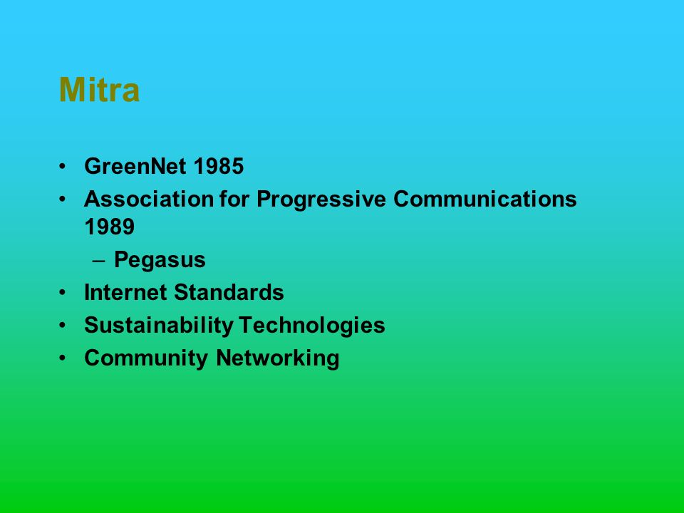 Mitra GreenNet 1985 Association for Progressive Communications 1989 –Pegasus Internet Standards Sustainability Technologies Community Networking