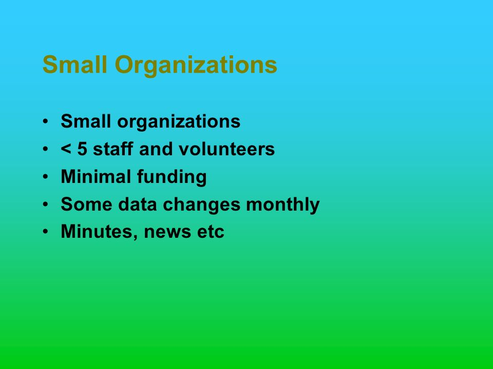 Small Organizations Small organizations < 5 staff and volunteers Minimal funding Some data changes monthly Minutes, news etc