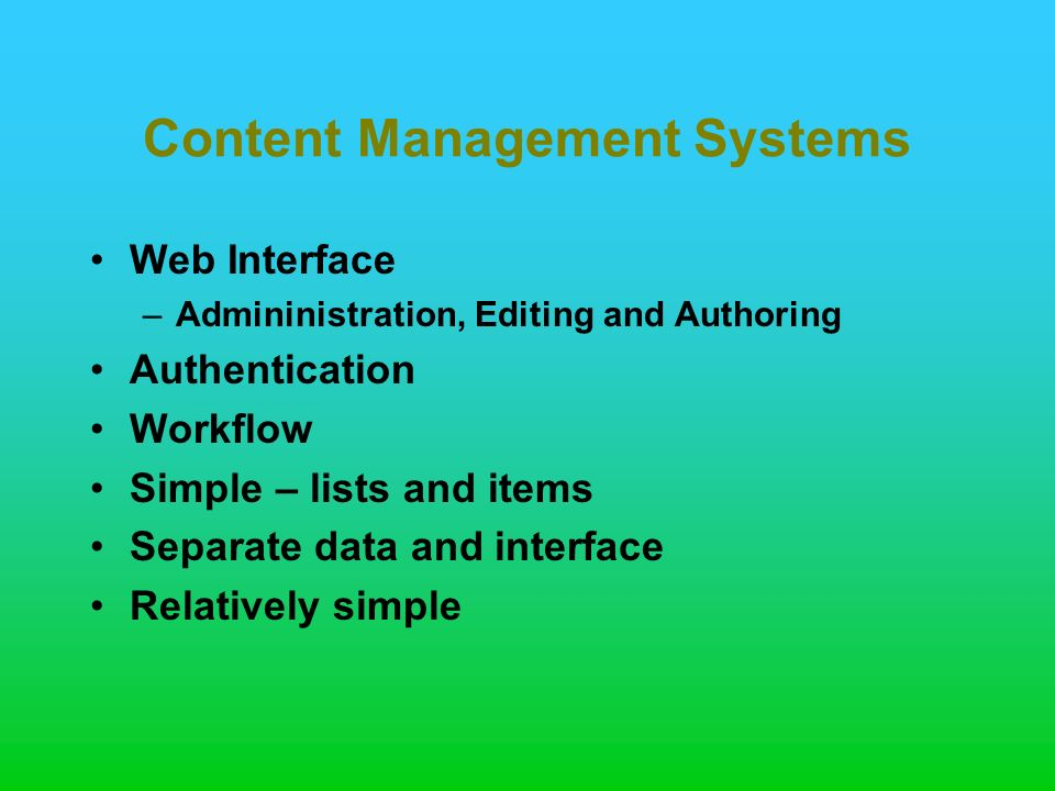 Content Management Systems Web Interface –Admininistration, Editing and Authoring Authentication Workflow Simple – lists and items Separate data and interface Relatively simple