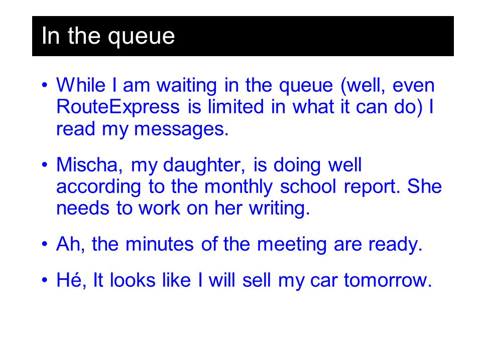 In the queue While I am waiting in the queue (well, even RouteExpress is limited in what it can do) I read my messages.