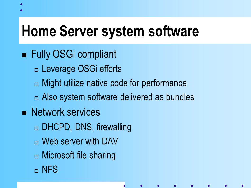Home Server system software Fully OSGi compliant Leverage OSGi efforts Might utilize native code for performance Also system software delivered as bundles Network services DHCPD, DNS, firewalling Web server with DAV Microsoft file sharing NFS