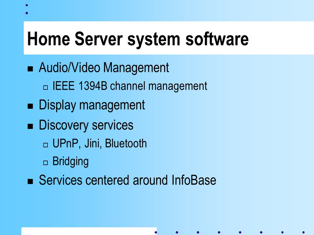 Home Server system software Audio/Video Management IEEE 1394B channel management Display management Discovery services UPnP, Jini, Bluetooth Bridging Services centered around InfoBase