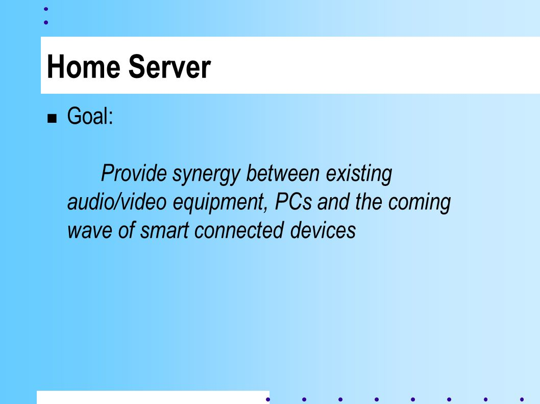 Home Server Goal: Provide synergy between existing audio/video equipment, PCs and the coming wave of smart connected devices