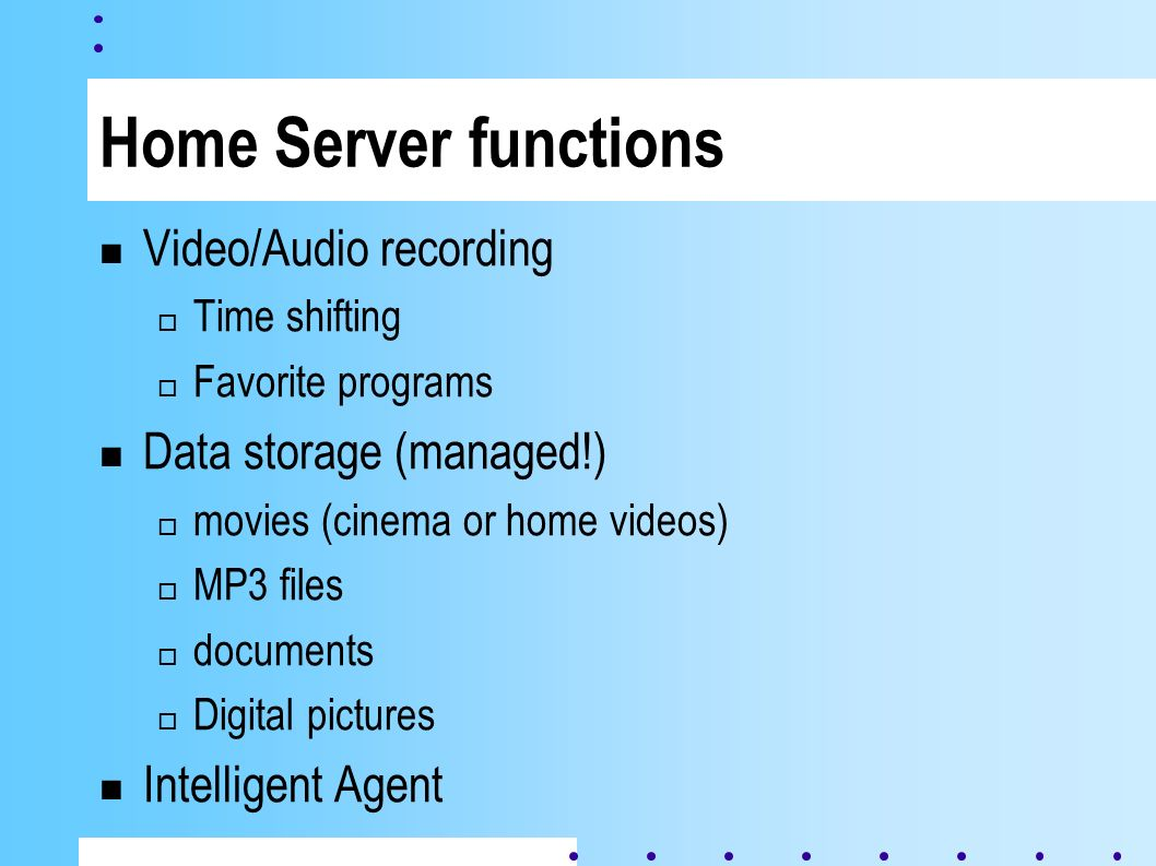 Home Server functions Video/Audio recording Time shifting Favorite programs Data storage (managed!) movies (cinema or home videos) MP3 files documents Digital pictures Intelligent Agent