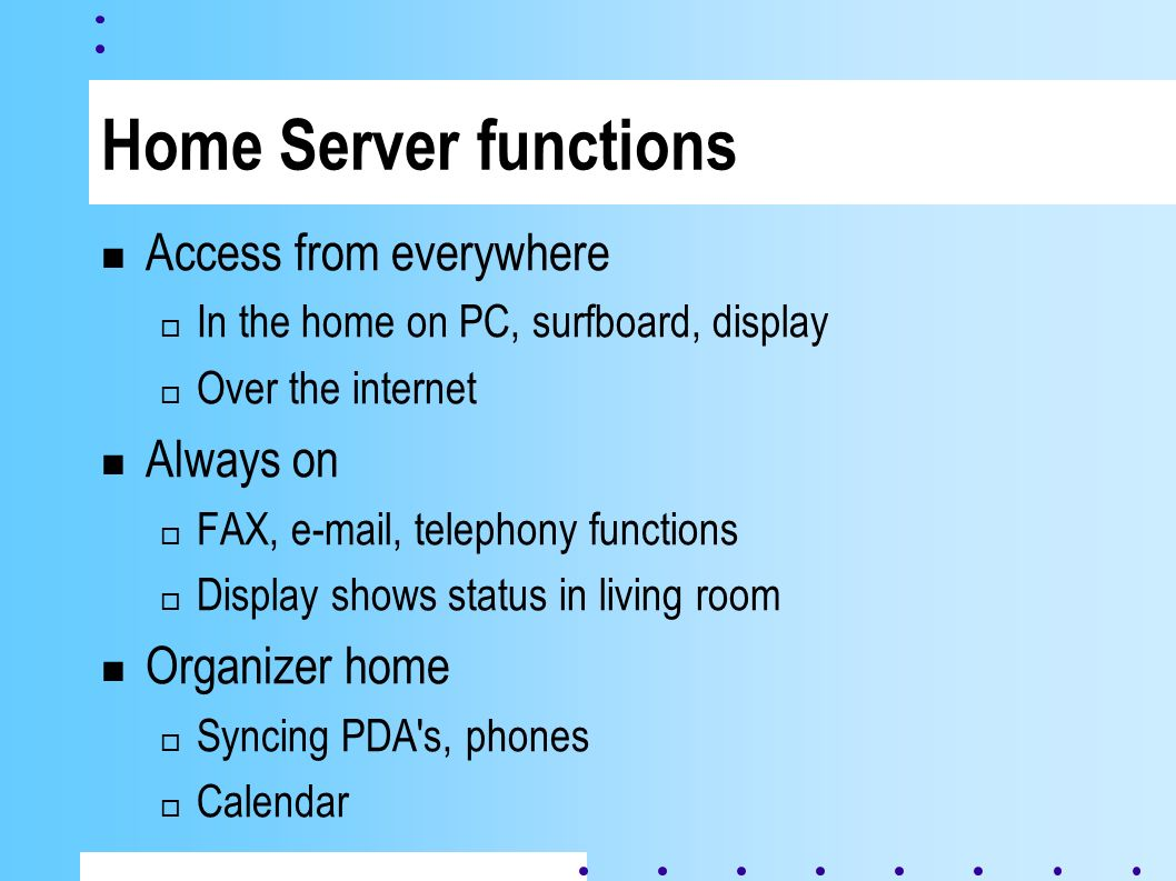 Home Server functions Access from everywhere In the home on PC, surfboard, display Over the internet Always on FAX, e-mail, telephony functions Display shows status in living room Organizer home Syncing PDA s, phones Calendar
