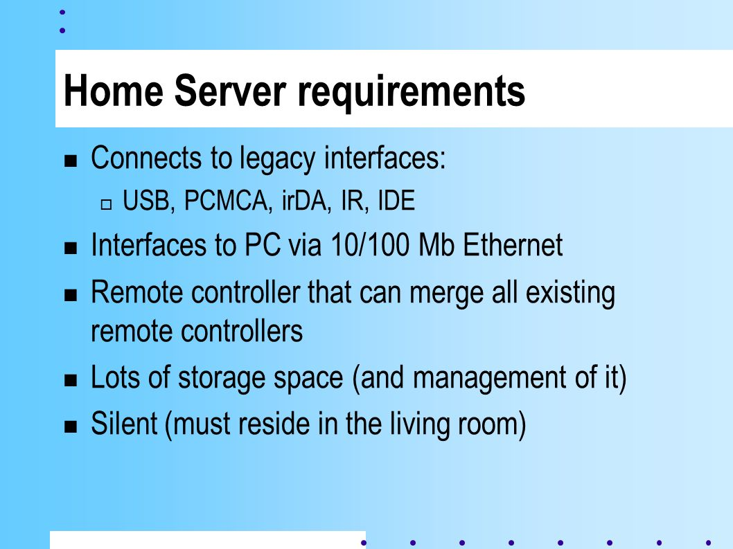 Home Server requirements Connects to legacy interfaces: USB, PCMCA, irDA, IR, IDE Interfaces to PC via 10/100 Mb Ethernet Remote controller that can merge all existing remote controllers Lots of storage space (and management of it) Silent (must reside in the living room)