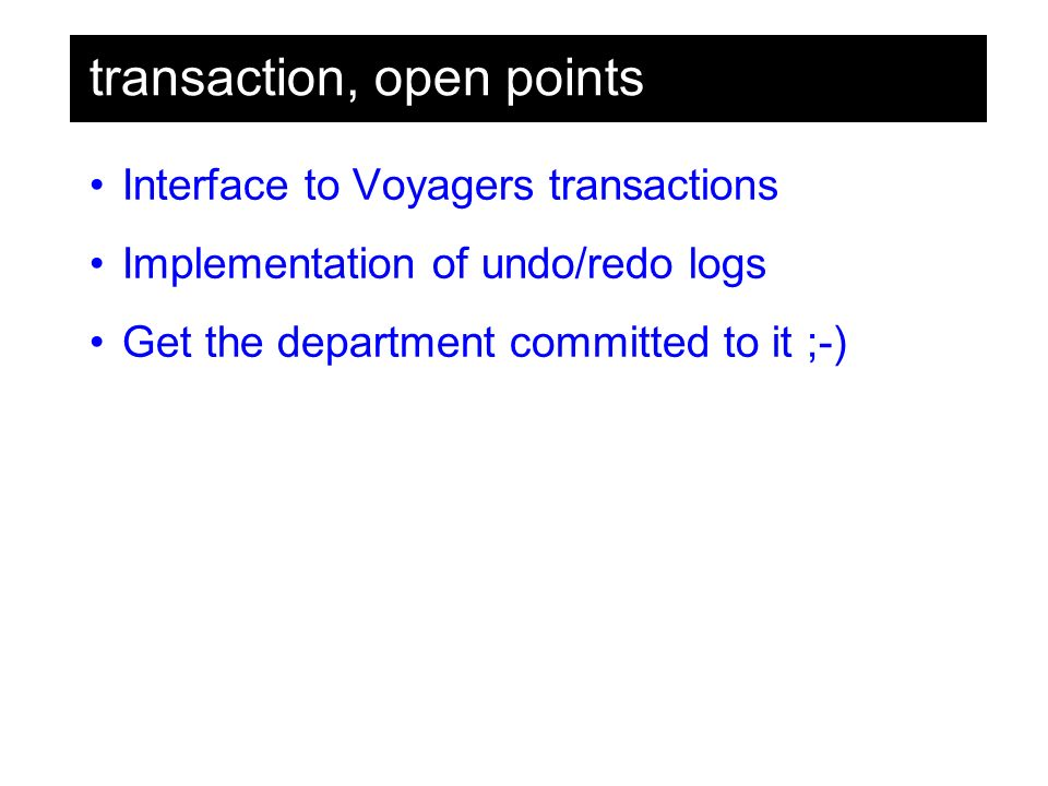 transaction, open points Interface to Voyagers transactions Implementation of undo/redo logs Get the department committed to it ;-)