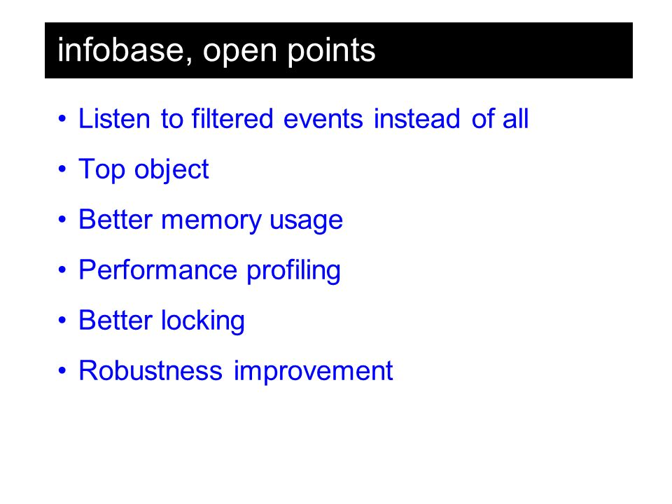 infobase, open points Listen to filtered events instead of all Top object Better memory usage Performance profiling Better locking Robustness improvement